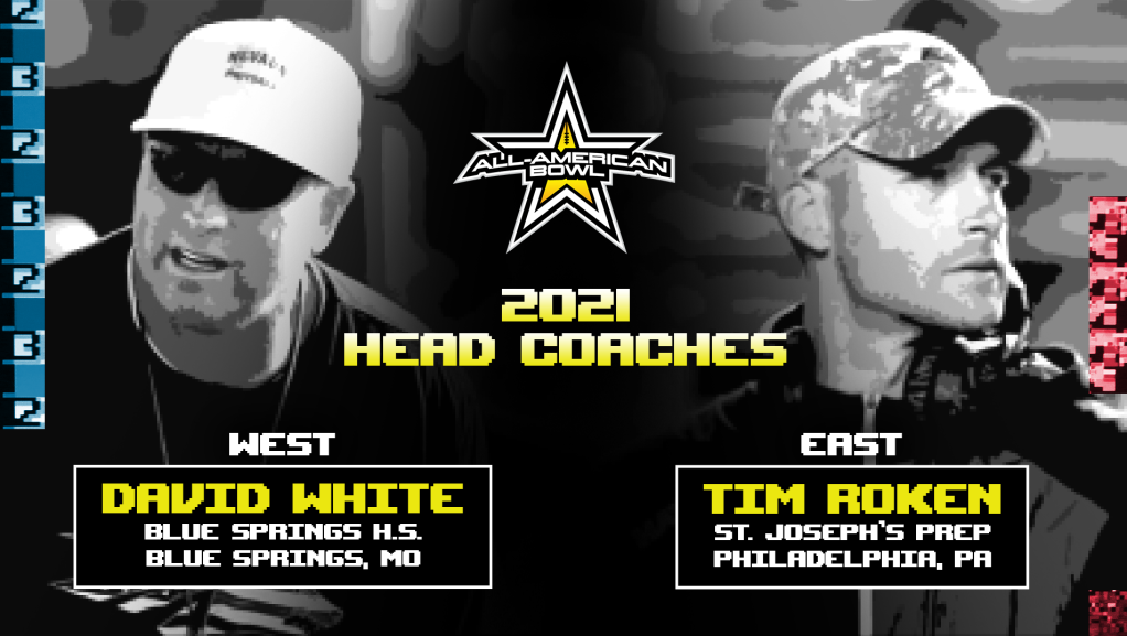 The All-American Bowl today announced the head coaches for the 2021 All-American Bowl. Coach Tim Roken of St. Joseph's Preparatory School (Philadelphia, PA) and Coach David White of Blue Springs High School (Blue Springs, MO) have been selected to coach the East and West squads, respectively.